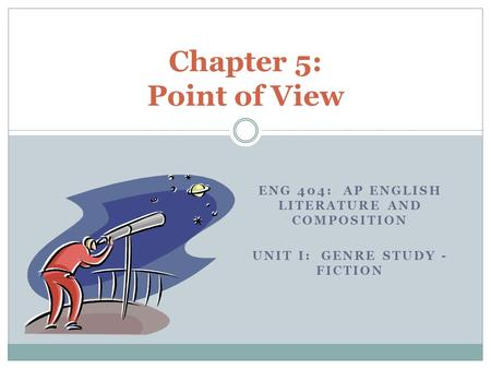 ENG 404: AP ENGLISH LITERATURE AND COMPOSITION UNIT I: GENRE STUDY - FICTION Chapter 5: Point of View.
