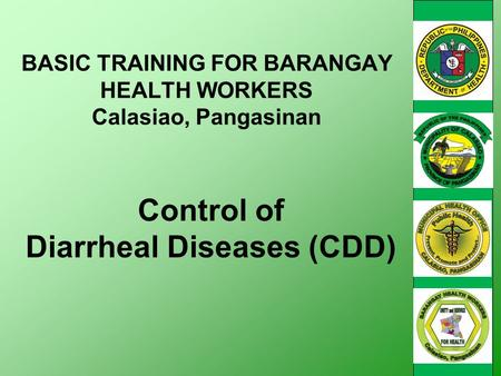 Control of Diarrheal Diseases (CDD) BASIC TRAINING FOR BARANGAY HEALTH WORKERS Calasiao, Pangasinan.