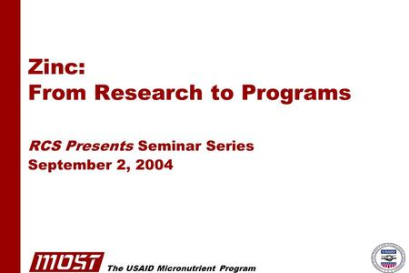 The USAID Micronutrient Program Zinc: From Research to Programs RCS Presents Seminar Series September 2, 2004.