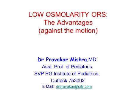 LOW OSMOLARITY ORS: The Advantages (against the motion) Dr Pravakar Mishra,MD Asst. Prof. of Pediatrics SVP PG Institute of Pediatrics, Cuttack 753002.