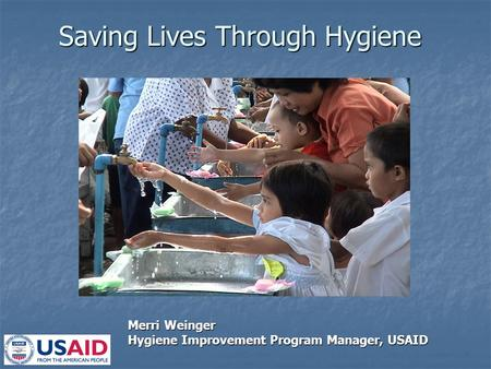 Saving Lives Through Hygiene Merri Weinger Hygiene Improvement Program Manager, USAID.