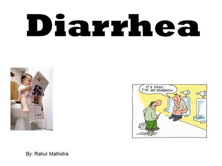 Diarrhea By: Rahul Malhotra. What is Diarrhea? Diarrhea is loose, watery stools. Having diarrhea means passing loose stools three or more times a day.