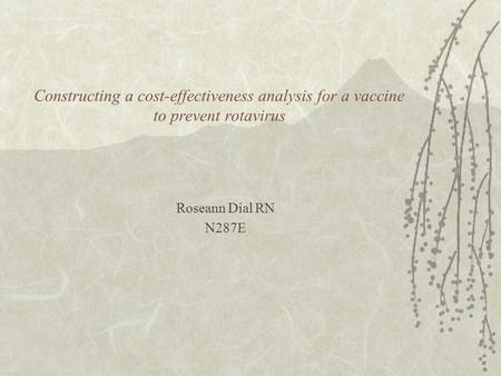 Constructing a cost-effectiveness analysis for a vaccine to prevent rotavirus Roseann Dial RN N287E.