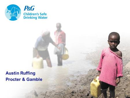 1 Austin Ruffing Procter & Gamble. The World Water Crisis Almost 1 billion people without access to clean water Many rivers too polluted to support life.