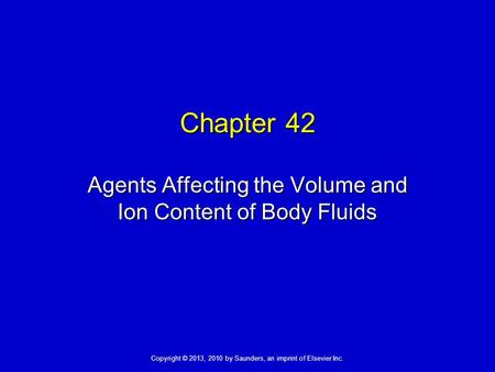 Copyright © 2013, 2010 by Saunders, an imprint of Elsevier Inc. Chapter 42 Agents Affecting the Volume and Ion Content of Body Fluids.