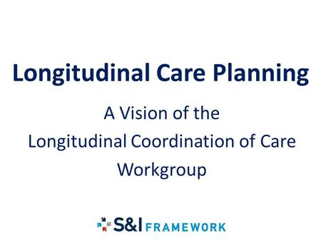 LCC Longitudinal Care Planning A Vision of the Longitudinal Coordination of Care Workgroup.