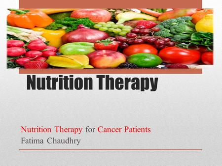 Nutrition Therapy Nutrition Therapy for Cancer Patients Fatima Chaudhry.