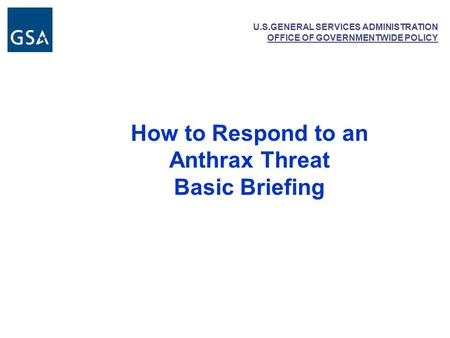 U.S.GENERAL SERVICES ADMINISTRATION OFFICE OF GOVERNMENTWIDE POLICY How to Respond to an Anthrax Threat Basic Briefing.