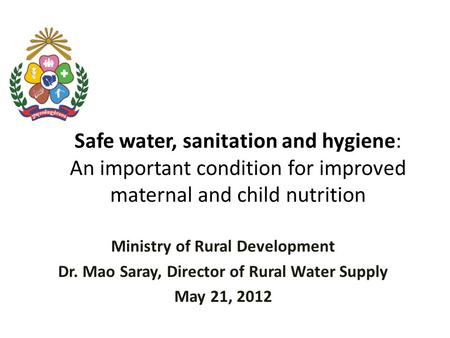 Safe water, sanitation and hygiene: An important condition for improved maternal and child nutrition Ministry of Rural Development Dr. Mao Saray, Director.