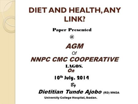 DIET AND HEALTH, ANY LINK? Paper AGM Of NNPC CMC COOPERATIVE LAGOS. On 10 th July, 2014 By Dietitian Tunde Ajobo (RD) MNDA University College.