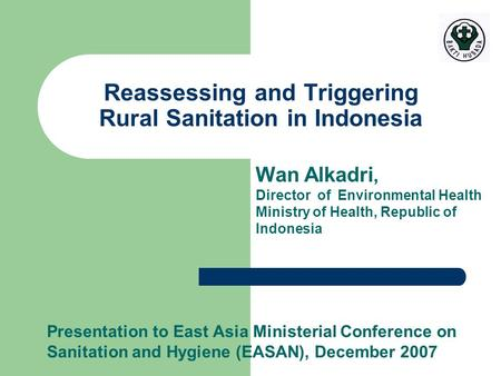 Presentation to East Asia Ministerial Conference on Sanitation and Hygiene (EASAN), December 2007 Reassessing and Triggering Rural Sanitation in Indonesia.