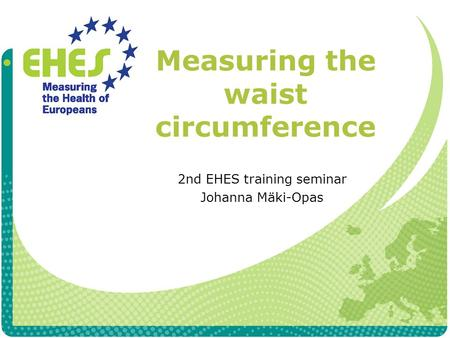 Measuring the waist circumference 2nd EHES training seminar Johanna Mäki-Opas.