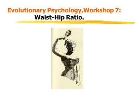 Evolutionary Psychology,Workshop 7: Waist-Hip Ratio.
