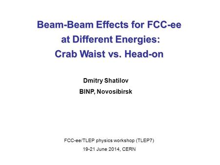 Beam-Beam Effects for FCC-ee at Different Energies: at Different Energies: Crab Waist vs. Head-on Dmitry Shatilov BINP, Novosibirsk FCC-ee/TLEP physics.