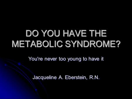 DO YOU HAVE THE METABOLIC SYNDROME? You're never too young to have it Jacqueline A. Eberstein, R.N.