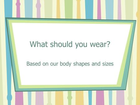 What should you wear? Based on our body shapes and sizes.