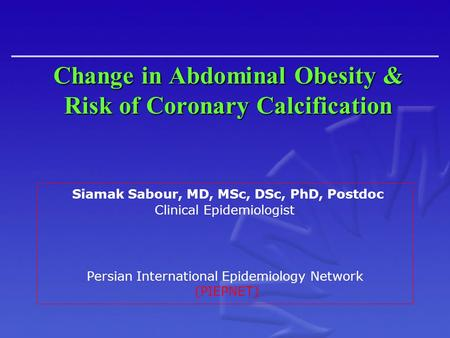 Change in Abdominal Obesity & Risk of Coronary Calcification Siamak Sabour, MD, MSc, DSc, PhD, Postdoc Clinical Epidemiologist Persian International Epidemiology.