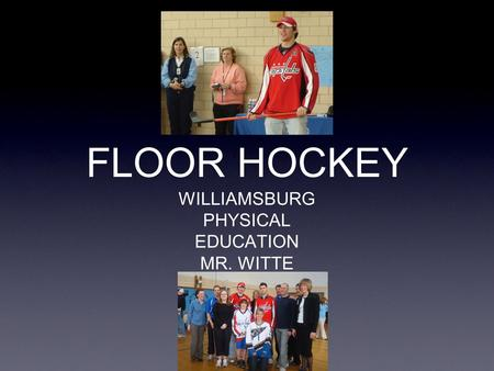 FLOOR HOCKEY WILLIAMSBURG PHYSICAL EDUCATION MR. WITTE.