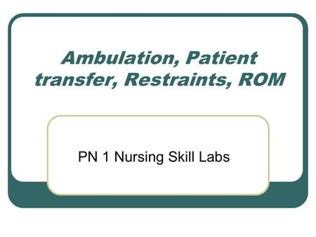 Ambulation, Patient transfer, Restraints, ROM PN 1 Nursing Skill Labs.