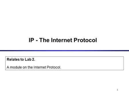 1 IP - The Internet Protocol Relates to Lab 2. A module on the Internet Protocol.