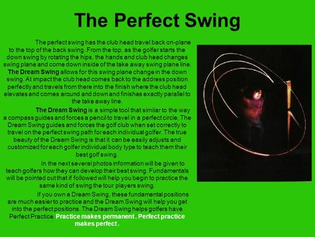 The Perfect Swing The perfect swing has the club head travel back on-plane to the top of the back swing. From the top, as the golfer starts the down swing.