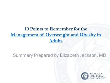10 Points to Remember for the Management of Overweight and Obesity in Adults Management of Overweight and Obesity in Adults Summary Prepared by Elizabeth.