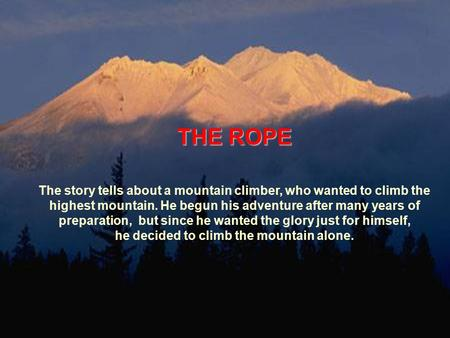 THE ROPE The story tells about a mountain climber, who wanted to climb the highest mountain. He begun his adventure after many years of preparation, but.
