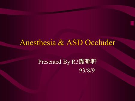 Anesthesia & ASD Occluder Presented By R3 顏郁軒 93/8/9.