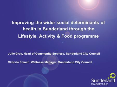 Improving the wider social determinants of health in Sunderland through the Lifestyle, Activity & Food programme Julie Gray, Head of Community Services,