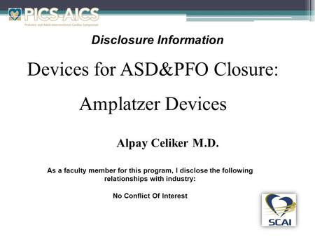Disclosure Information Devices for ASD&PFO Closure: Amplatzer Devices As a faculty member for this program, I disclose the following relationships with.