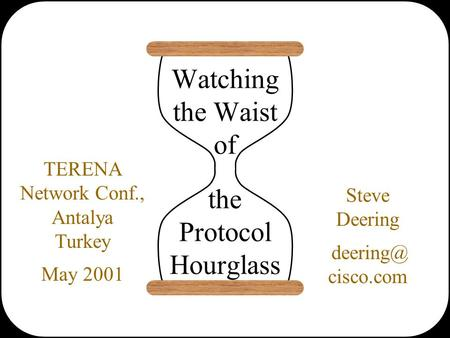 Watching the Waist of the Protocol Hourglass Steve Deering cisco.com TERENA Network Conf., Antalya Turkey May 2001.