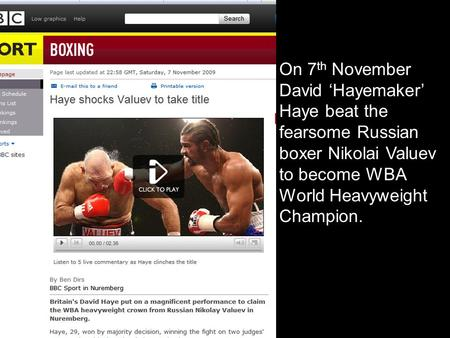 On 7 th November David 'Hayemaker' Haye beat the fearsome Russian boxer Nikolai Valuev to become WBA World Heavyweight Champion.
