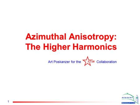 STAR 1 Azimuthal Anisotropy: The Higher Harmonics Art Poskanzer for the Collaboration STAR.