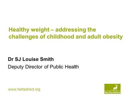 Www.hertsdirect.org Healthy weight – addressing the challenges of childhood and adult obesity Dr SJ Louise Smith Deputy Director of Public Health.