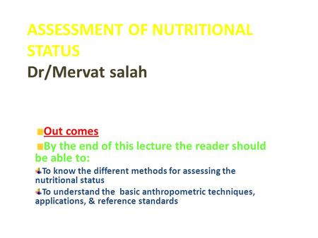 ASSESSMENT OF NUTRITIONAL STATUS Dr/Mervat salah Out comes By the end of this lecture the reader should be able to: To know the different methods for assessing.