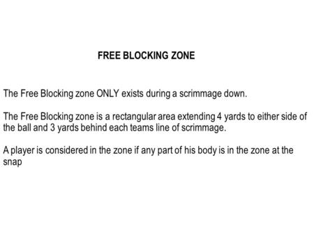 The Free Blocking zone ONLY exists during a scrimmage down. The Free Blocking zone is a rectangular area extending 4 yards to either side of the ball and.