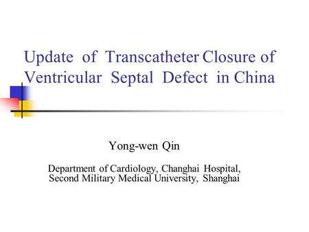 Update of Transcatheter Closure of Ventricular Septal Defect in China Yong-wen Qin Department of Cardiology, Changhai Hospital, Second Military Medical.