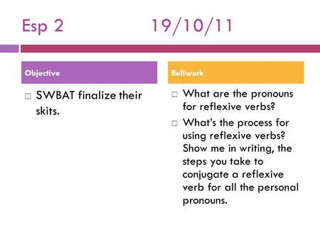 Esp 219/10/11  SWBAT finalize their skits.  What are the pronouns for reflexive verbs?  What's the process for using reflexive verbs? Show me in writing,