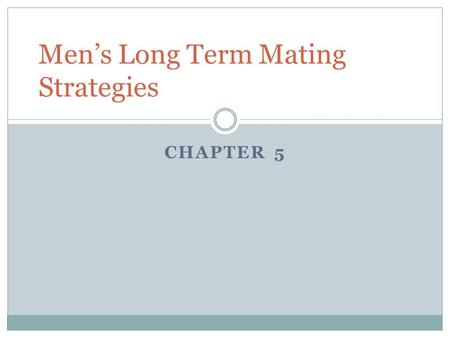 CHAPTER 5 Men's Long Term Mating Strategies. Why do Men Commit? Because women demand it…  Access to mates Increase in paternity certainty Increase in.