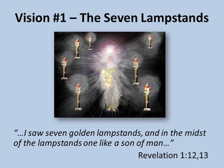 "Vision #1 – The Seven Lampstands ""…I saw seven golden lampstands, and in the midst of the lampstands one like a son of man…"" Revelation 1:12,13."