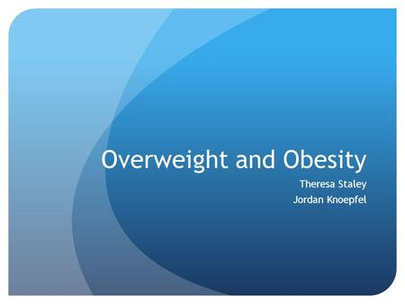 Overweight and Obesity Theresa Staley Jordan Knoepfel.