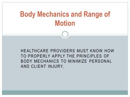 HEALTHCARE PROVIDERS MUST KNOW HOW TO PROPERLY APPLY THE PRINCIPLES OF BODY MECHANICS TO MINIMIZE PERSONAL AND CLIENT INJURY. Body Mechanics and Range.