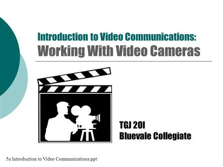 Introduction to Video Communications: Working With Video Cameras TGJ 2OI Bluevale Collegiate 5a Introduction to Video Communications.ppt.