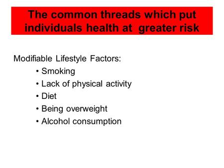 The common threads which put individuals health at greater risk Modifiable Lifestyle Factors: Smoking Lack of physical activity Diet Being overweight Alcohol.