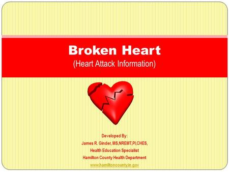 Developed By: James R. Ginder, MS,NREMT,PI,CHES, Health Education Specialist Hamilton County Health Department www.hamiltoncounty.in.gov Broken Heart (Heart.