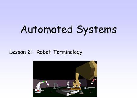 Automated Systems Lesson 2: Robot Terminology. By the end of this lesson you will be able to: 1.Name 6 pieces of anatomy a robot 2.Suggest suitable end.