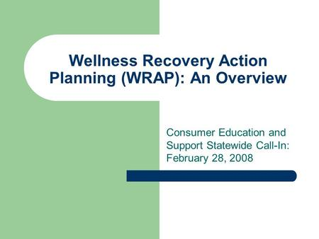 Wellness Recovery Action Planning (WRAP): An Overview Consumer Education and Support Statewide Call-In: February 28, 2008.