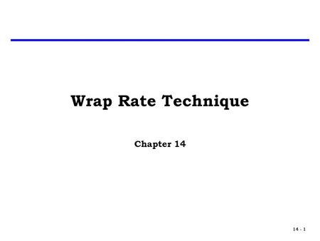 14 - 1 Wrap Rate Technique Chapter 14. 14 - 2 Introduction The Wrap Rate technique is a method used to allocate profit and other overhead costs to actual.