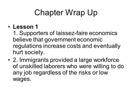 Chapter Wrap Up Lesson 1 1. Supporters of laissez-faire economics believe that government economic regulations increase costs and eventually hurt society.
