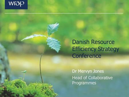 Danish Resource Efficiency Strategy Conference Dr Mervyn Jones Head of Collaborative Programmes.